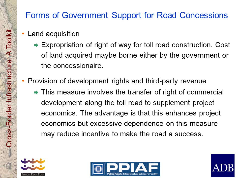 Cross-Border Infrastructure: A Toolkit Forms of Government Support for Road Concessions Land acquisition  Expropriation of right of way for toll road construction.