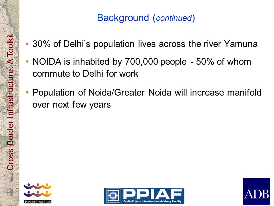 Cross-Border Infrastructure: A Toolkit Background ( continued ) 30% of Delhi's population lives across the river Yamuna NOIDA is inhabited by 700,000 people - 50% of whom commute to Delhi for work Population of Noida/Greater Noida will increase manifold over next few years