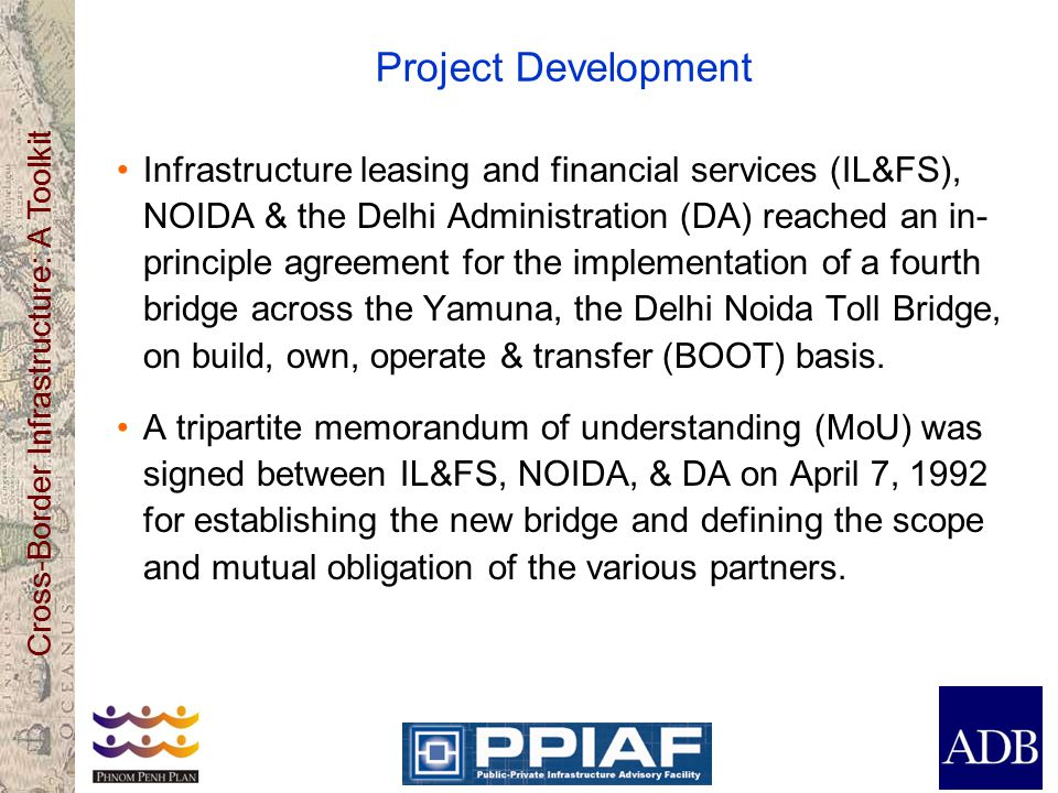 Cross-Border Infrastructure: A Toolkit Project Development Infrastructure leasing and financial services (IL&FS), NOIDA & the Delhi Administration (DA) reached an in- principle agreement for the implementation of a fourth bridge across the Yamuna, the Delhi Noida Toll Bridge, on build, own, operate & transfer (BOOT) basis.