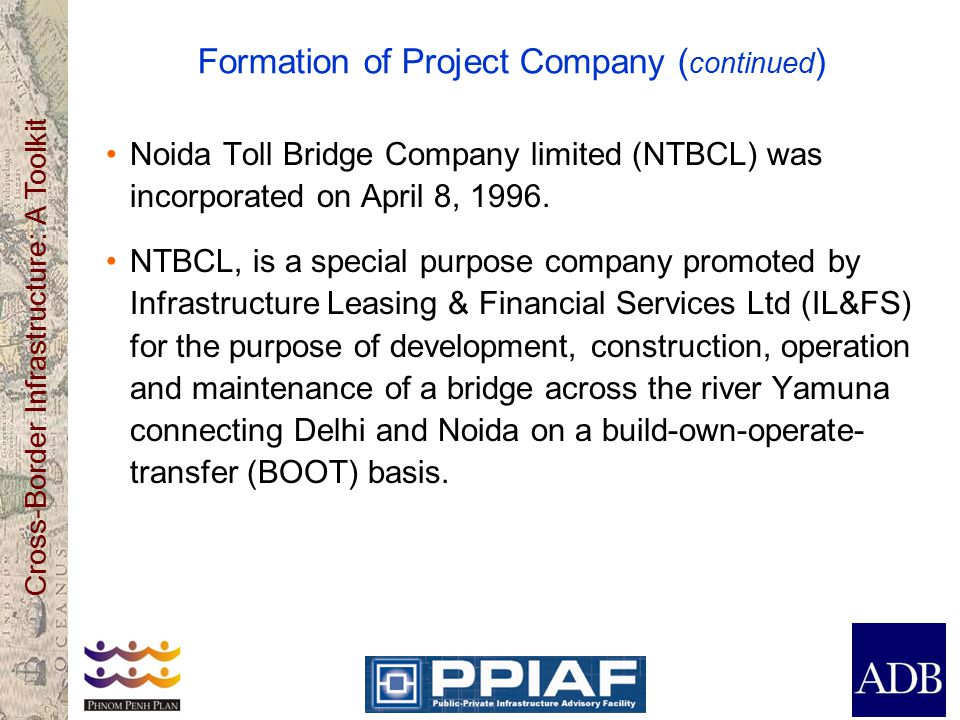 Cross-Border Infrastructure: A Toolkit Formation of Project Company ( continued ) Noida Toll Bridge Company limited (NTBCL) was incorporated on April 8, 1996.