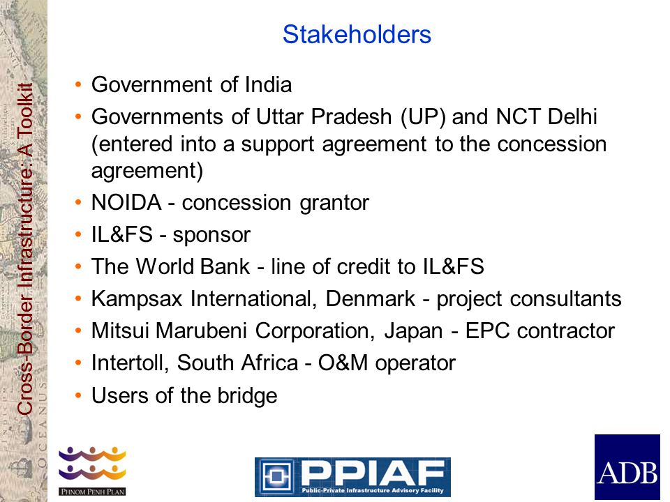 Cross-Border Infrastructure: A Toolkit Stakeholders Government of India Governments of Uttar Pradesh (UP) and NCT Delhi (entered into a support agreement to the concession agreement) NOIDA - concession grantor IL&FS - sponsor The World Bank - line of credit to IL&FS Kampsax International, Denmark - project consultants Mitsui Marubeni Corporation, Japan - EPC contractor Intertoll, South Africa - O&M operator Users of the bridge