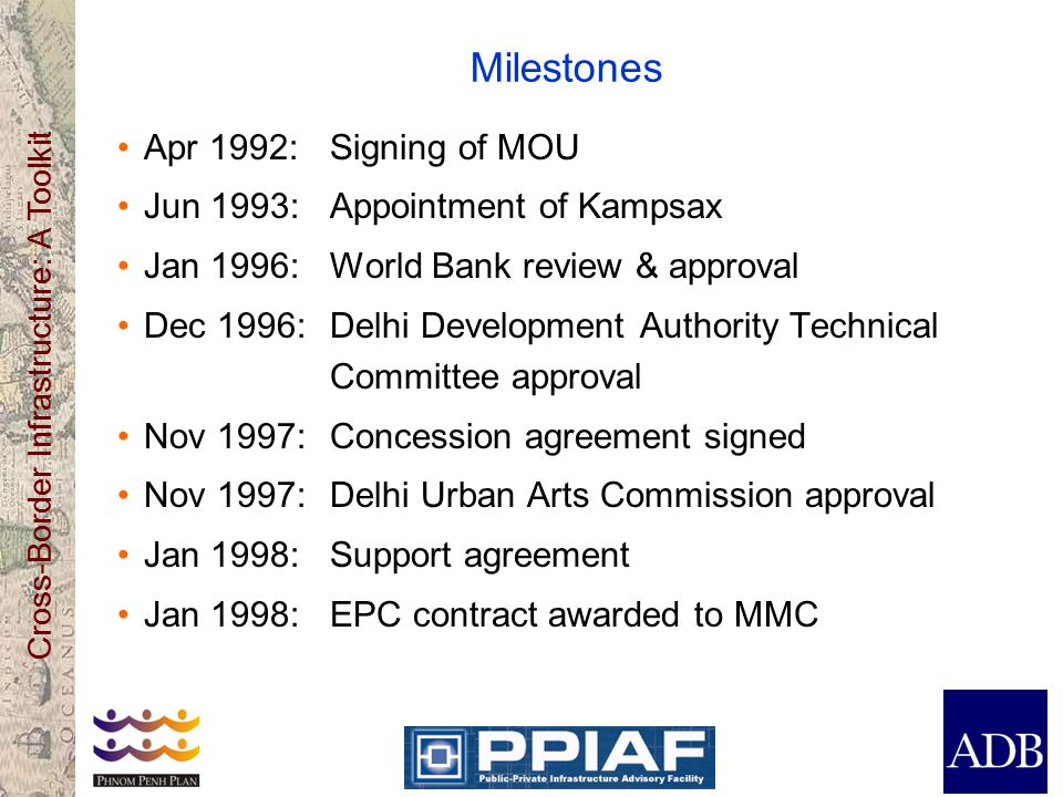 Cross-Border Infrastructure: A Toolkit Milestones Apr 1992:Signing of MOU Jun 1993:Appointment of Kampsax Jan 1996:World Bank review & approval Dec 1996:Delhi Development Authority Technical Committee approval Nov 1997: Concession agreement signed Nov 1997:Delhi Urban Arts Commission approval Jan 1998:Support agreement Jan 1998:EPC contract awarded to MMC
