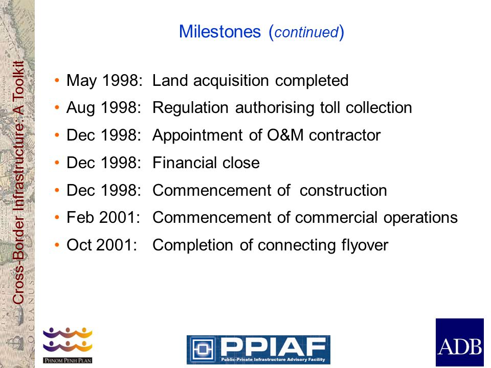 Cross-Border Infrastructure: A Toolkit Milestones ( continued ) May 1998: Land acquisition completed Aug 1998: Regulation authorising toll collection Dec 1998: Appointment of O&M contractor Dec 1998: Financial close Dec 1998:Commencement of construction Feb 2001:Commencement of commercial operations Oct 2001:Completion of connecting flyover