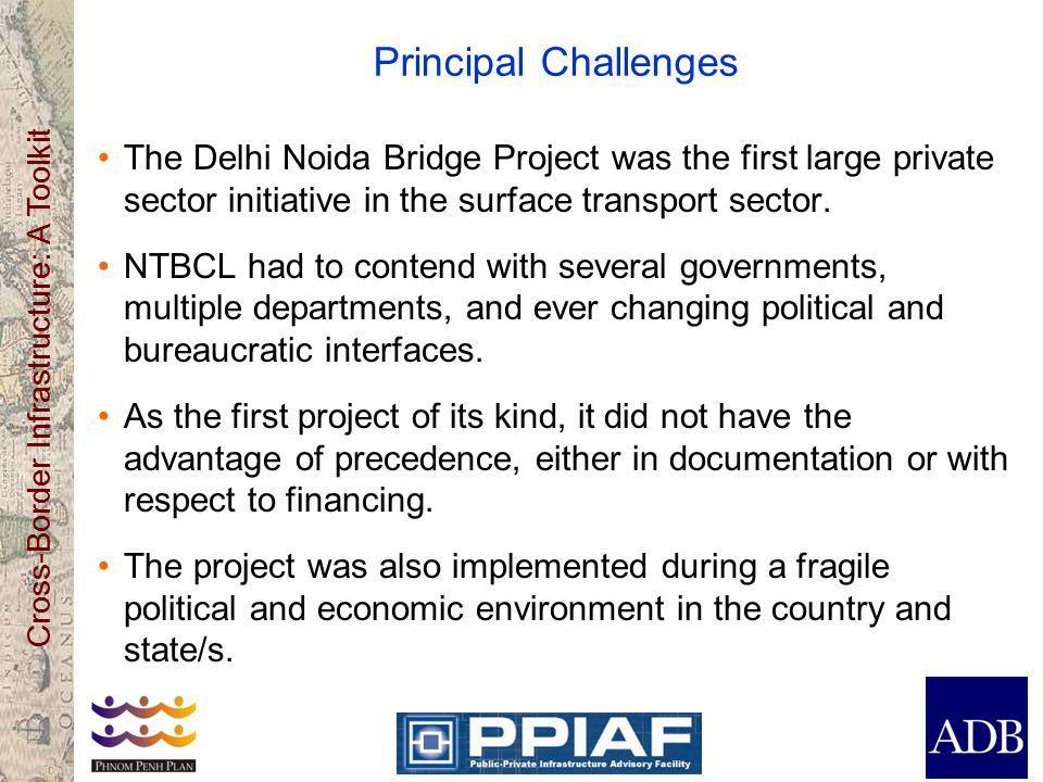 Cross-Border Infrastructure: A Toolkit Principal Challenges The Delhi Noida Bridge Project was the first large private sector initiative in the surface transport sector.