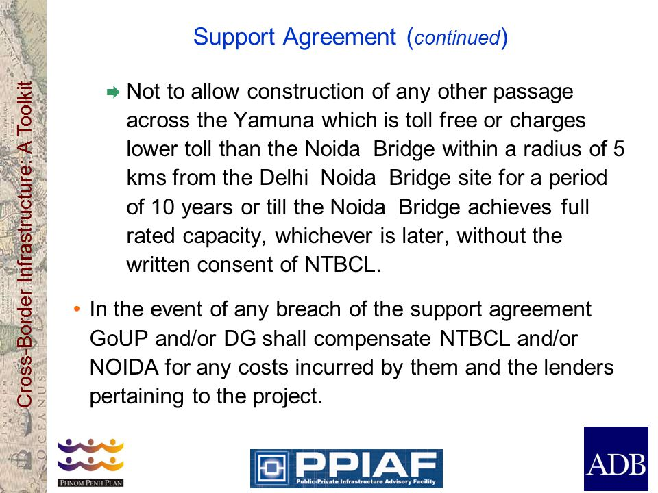Cross-Border Infrastructure: A Toolkit Support Agreement ( continued )  Not to allow construction of any other passage across the Yamuna which is toll free or charges lower toll than the Noida Bridge within a radius of 5 kms from the Delhi Noida Bridge site for a period of 10 years or till the Noida Bridge achieves full rated capacity, whichever is later, without the written consent of NTBCL.