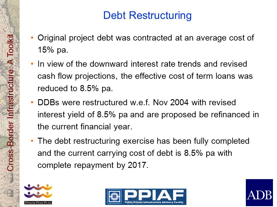Cross-Border Infrastructure: A Toolkit Debt Restructuring Original project debt was contracted at an average cost of 15% pa.