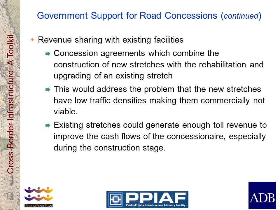 Cross-Border Infrastructure: A Toolkit Government Support for Road Concessions ( continued ) Revenue sharing with existing facilities  Concession agreements which combine the construction of new stretches with the rehabilitation and upgrading of an existing stretch  This would address the problem that the new stretches have low traffic densities making them commercially not viable.