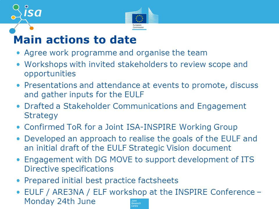 Main actions to date Agree work programme and organise the team Workshops with invited stakeholders to review scope and opportunities Presentations and attendance at events to promote, discuss and gather inputs for the EULF Drafted a Stakeholder Communications and Engagement Strategy Confirmed ToR for a Joint ISA-INSPIRE Working Group Developed an approach to realise the goals of the EULF and an initial draft of the EULF Strategic Vision document Engagement with DG MOVE to support development of ITS Directive specifications Prepared initial best practice factsheets EULF / ARE3NA / ELF workshop at the INSPIRE Conference – Monday 24th June 13
