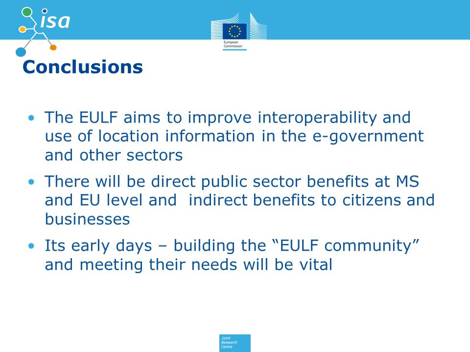 Conclusions The EULF aims to improve interoperability and use of location information in the e-government and other sectors There will be direct public sector benefits at MS and EU level and indirect benefits to citizens and businesses Its early days – building the EULF community and meeting their needs will be vital