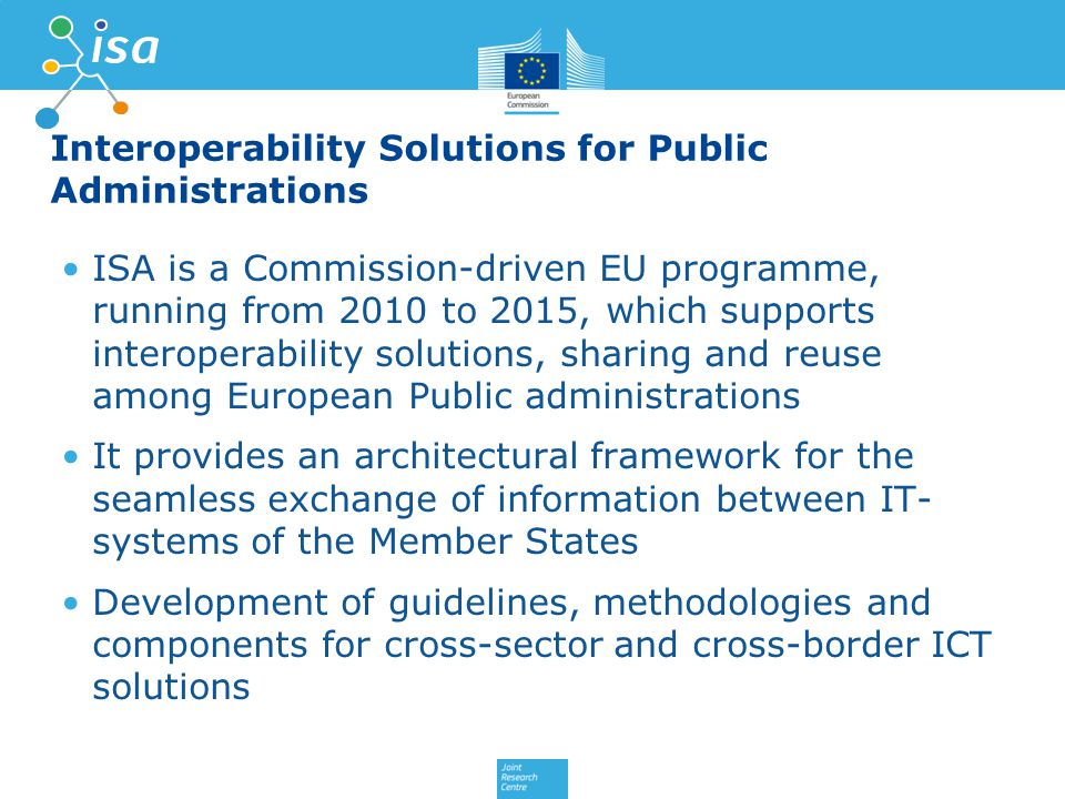 Interoperability Solutions for Public Administrations ISA is a Commission-driven EU programme, running from 2010 to 2015, which supports interoperability solutions, sharing and reuse among European Public administrations It provides an architectural framework for the seamless exchange of information between IT- systems of the Member States Development of guidelines, methodologies and components for cross-sector and cross-border ICT solutions