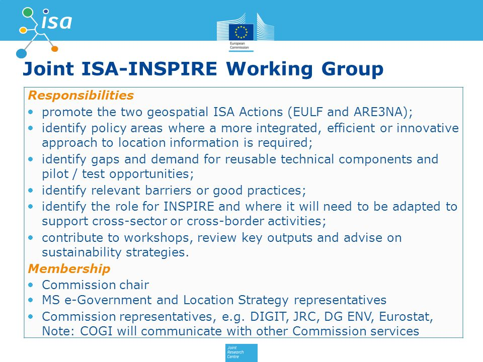 Joint ISA-INSPIRE Working Group Responsibilities promote the two geospatial ISA Actions (EULF and ARE3NA); identify policy areas where a more integrated, efficient or innovative approach to location information is required; identify gaps and demand for reusable technical components and pilot / test opportunities; identify relevant barriers or good practices; identify the role for INSPIRE and where it will need to be adapted to support cross-sector or cross-border activities; contribute to workshops, review key outputs and advise on sustainability strategies.