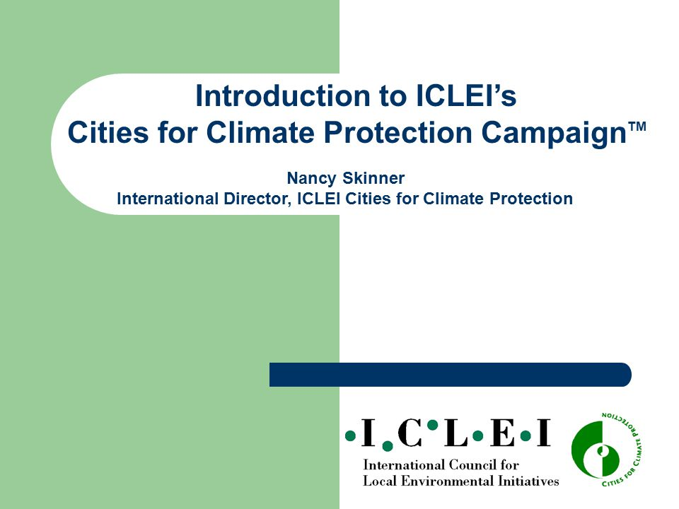 Introduction to ICLEI's Cities for Climate Protection Campaign TM Nancy Skinner International Director, ICLEI Cities for Climate Protection