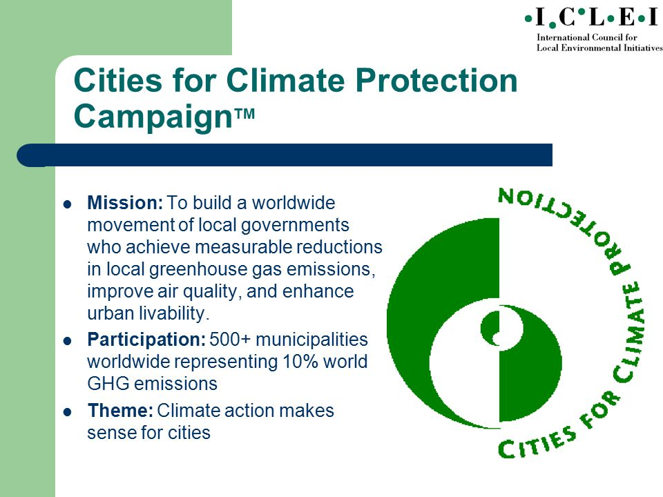Mission: To build a worldwide movement of local governments who achieve measurable reductions in local greenhouse gas emissions, improve air quality, and enhance urban livability.