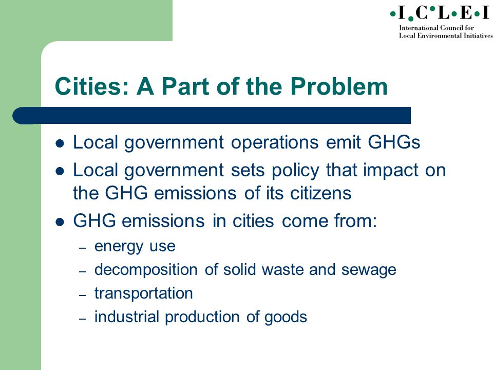 Cities: A Part of the Problem Local government operations emit GHGs Local government sets policy that impact on the GHG emissions of its citizens GHG emissions in cities come from: – energy use – decomposition of solid waste and sewage – transportation – industrial production of goods