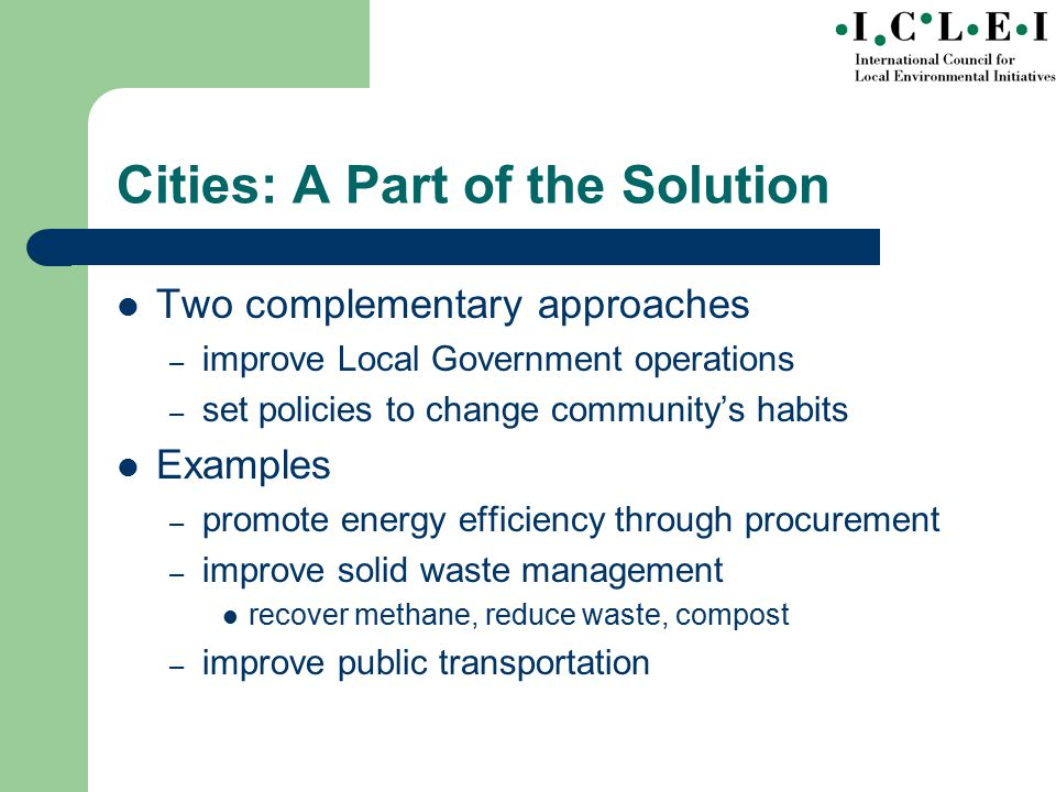 Cities: A Part of the Solution Two complementary approaches – improve Local Government operations – set policies to change community's habits Examples – promote energy efficiency through procurement – improve solid waste management recover methane, reduce waste, compost – improve public transportation