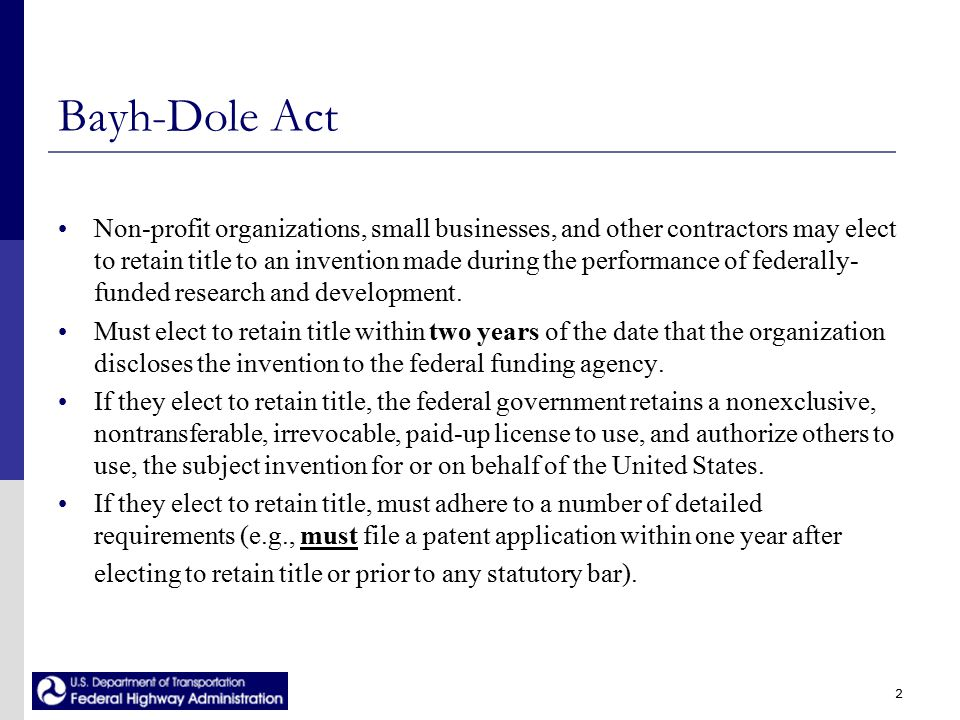 2 Bayh-Dole Act Non-profit organizations, small businesses, and other contractors may elect to retain title to an invention made during the performance of federally- funded research and development.