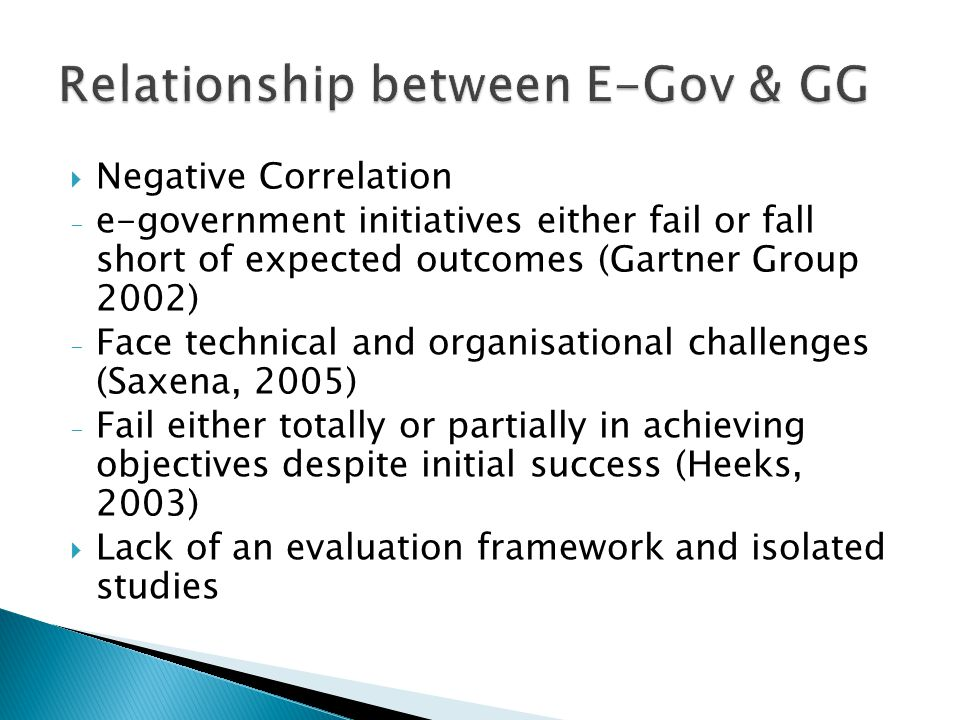  Negative Correlation - e-government initiatives either fail or fall short of expected outcomes (Gartner Group 2002) - Face technical and organisational challenges (Saxena, 2005) - Fail either totally or partially in achieving objectives despite initial success (Heeks, 2003)  Lack of an evaluation framework and isolated studies