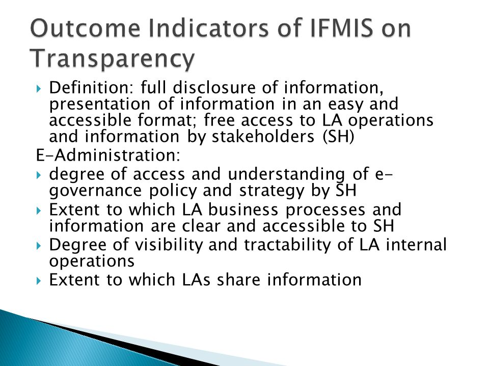  Definition: full disclosure of information, presentation of information in an easy and accessible format; free access to LA operations and information by stakeholders (SH) E-Administration:  degree of access and understanding of e- governance policy and strategy by SH  Extent to which LA business processes and information are clear and accessible to SH  Degree of visibility and tractability of LA internal operations  Extent to which LAs share information