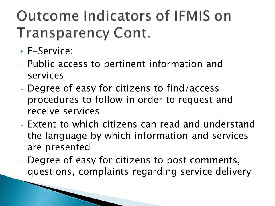  E-Service: - Public access to pertinent information and services - Degree of easy for citizens to find/access procedures to follow in order to request and receive services - Extent to which citizens can read and understand the language by which information and services are presented - Degree of easy for citizens to post comments, questions, complaints regarding service delivery