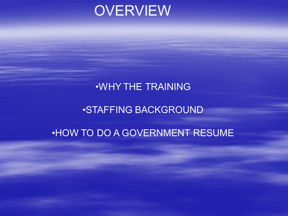 OVERVIEW WHY THE TRAINING STAFFING BACKGROUND HOW TO DO A GOVERNMENT RESUME