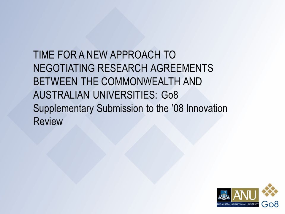 TIME FOR A NEW APPROACH TO NEGOTIATING RESEARCH AGREEMENTS BETWEEN THE COMMONWEALTH AND AUSTRALIAN UNIVERSITIES: Go8 Supplementary Submission to the '08 Innovation Review