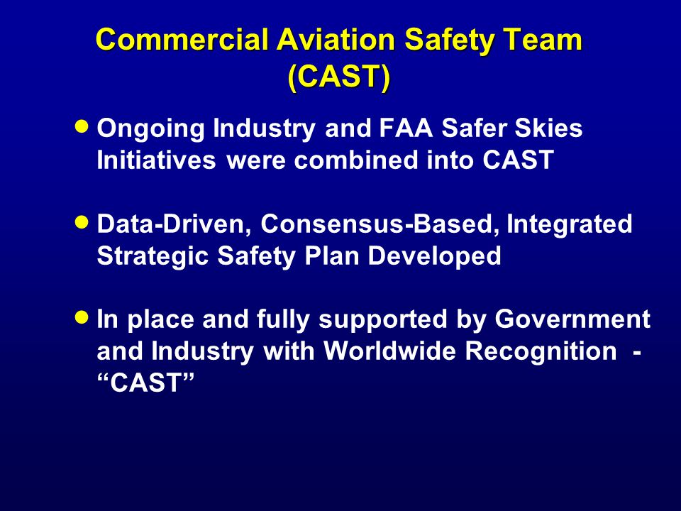 Commercial Aviation Safety Team (CAST) Ongoing Industry and FAA Safer Skies Initiatives were combined into CAST Data-Driven, Consensus-Based, Integrated Strategic Safety Plan Developed In place and fully supported by Government and Industry with Worldwide Recognition - CAST