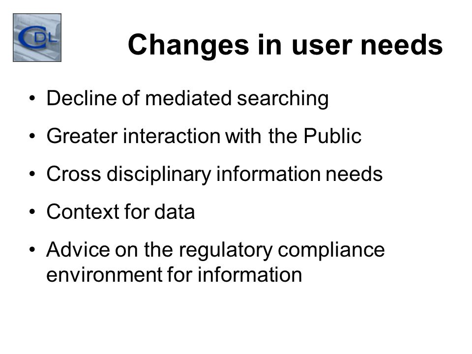 Changes in user needs Decline of mediated searching Greater interaction with the Public Cross disciplinary information needs Context for data Advice on the regulatory compliance environment for information