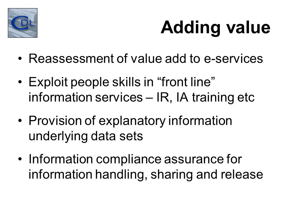 Adding value Reassessment of value add to e-services Exploit people skills in front line information services – IR, IA training etc Provision of explanatory information underlying data sets Information compliance assurance for information handling, sharing and release