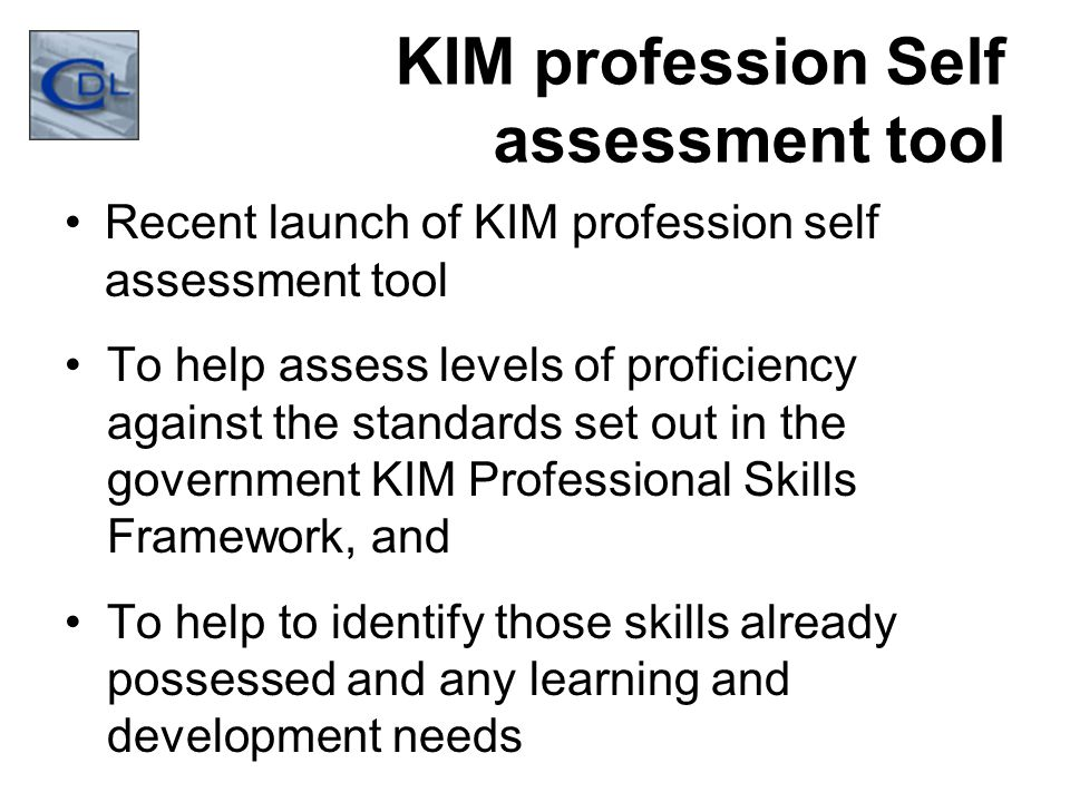 KIM profession Self assessment tool Recent launch of KIM profession self assessment tool To help assess levels of proficiency against the standards set out in the government KIM Professional Skills Framework, and To help to identify those skills already possessed and any learning and development needs
