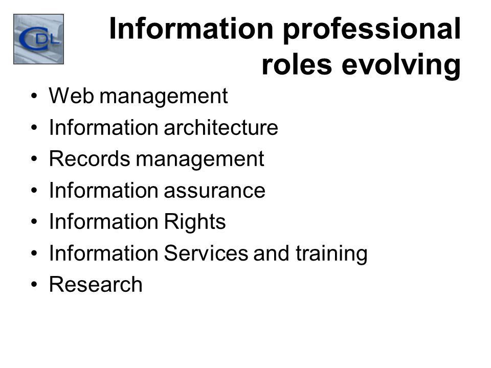 Information professional roles evolving Web management Information architecture Records management Information assurance Information Rights Information Services and training Research