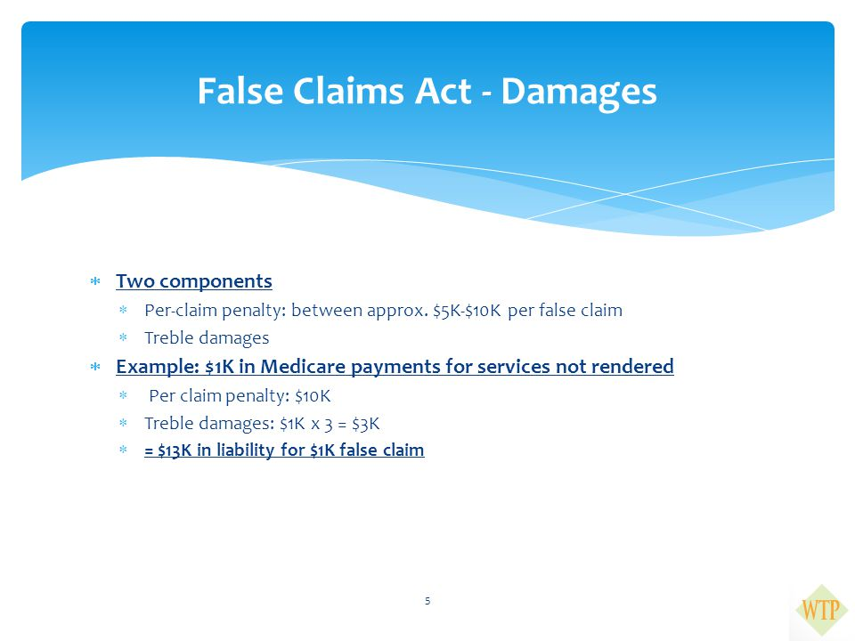  Two components  Per-claim penalty: between approx. $5K-$10K per false claim  Treble damages  Example: $1K in Medicare payments for services not r