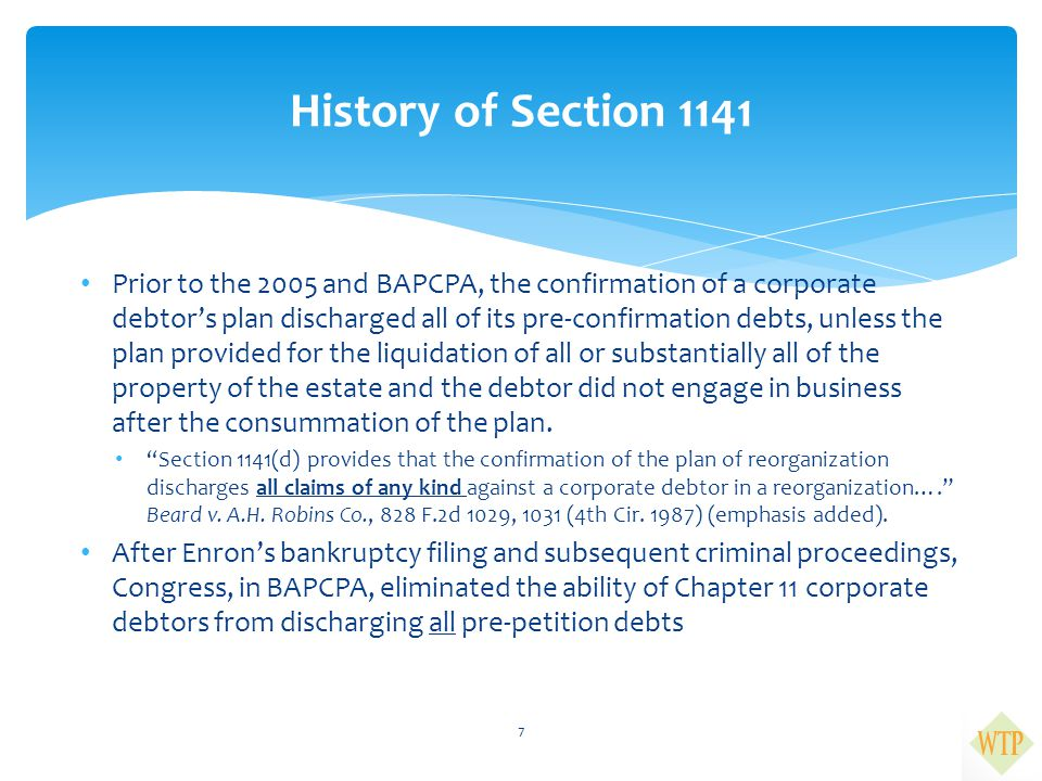  In BAPCPA, Congress enacted Section 1141(d)(6) of the Bankruptcy Code, which states: the confirmation of a plan does not discharge a debtor that is a corporation from any debt— (A) of a kind specified in paragraph (2)(A) or (2)(B) of section 523 (a) that is owed to a domestic governmental unit, or owed to a person as the result of an action filed under subchapter III of chapter 37 of title 31 or any similar State statute  Section 523(a)(2)(A) and (a)(2)(B) renders debts for fraud and false writings, respectively, from discharge  Section 1141(d)(6) therefore excepts two kinds of debts from discharge: (1) debts owed to a government unit arising from fraud; and (2) debts owed to a qui tam relator under the FCA Section 1141(d)(6) 8