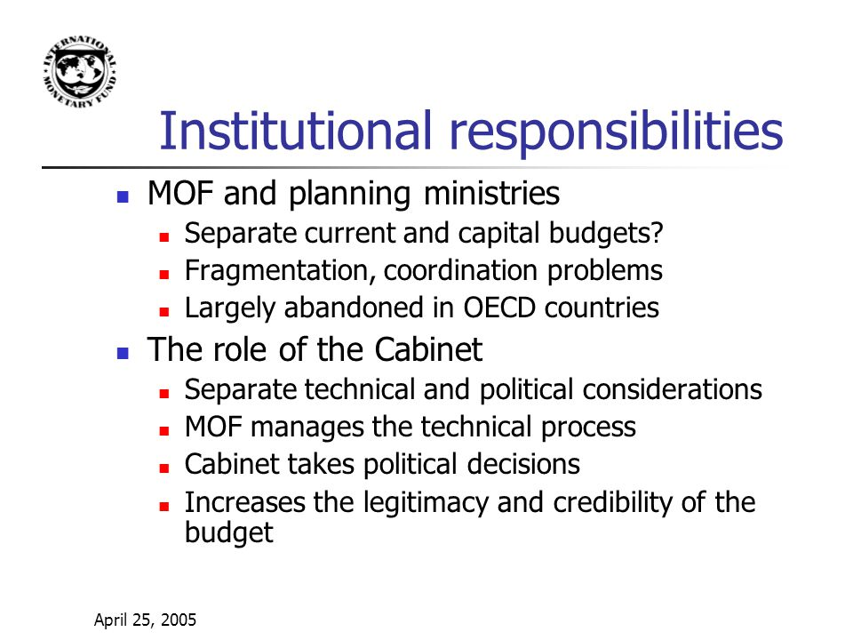 April 25, 2005 Institutional responsibilities MOF and planning ministries Separate current and capital budgets.