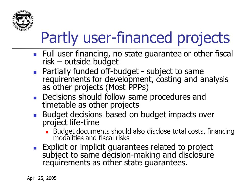 April 25, 2005 Partly user-financed projects Full user financing, no state guarantee or other fiscal risk – outside budget Partially funded off-budget - subject to same requirements for development, costing and analysis as other projects (Most PPPs) Decisions should follow same procedures and timetable as other projects Budget decisions based on budget impacts over project life-time Budget documents should also disclose total costs, financing modalities and fiscal risks Explicit or implicit guarantees related to project subject to same decision-making and disclosure requirements as other state guarantees.