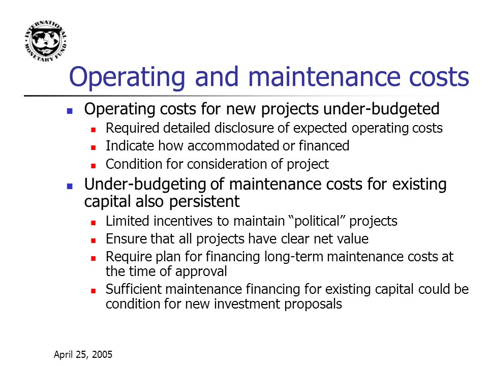 April 25, 2005 Operating and maintenance costs Operating costs for new projects under-budgeted Required detailed disclosure of expected operating costs Indicate how accommodated or financed Condition for consideration of project Under-budgeting of maintenance costs for existing capital also persistent Limited incentives to maintain political projects Ensure that all projects have clear net value Require plan for financing long-term maintenance costs at the time of approval Sufficient maintenance financing for existing capital could be condition for new investment proposals