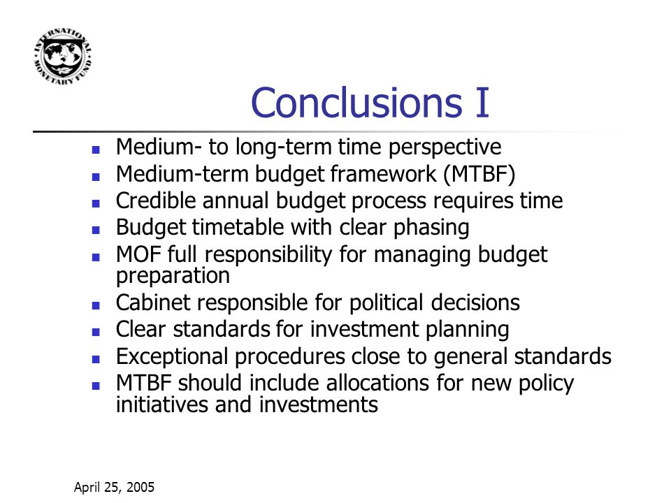 April 25, 2005 Conclusions I Medium- to long-term time perspective Medium-term budget framework (MTBF) Credible annual budget process requires time Budget timetable with clear phasing MOF full responsibility for managing budget preparation Cabinet responsible for political decisions Clear standards for investment planning Exceptional procedures close to general standards MTBF should include allocations for new policy initiatives and investments