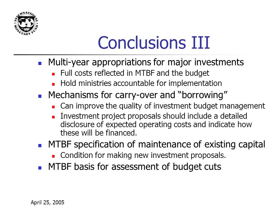 April 25, 2005 Conclusions III Multi-year appropriations for major investments Full costs reflected in MTBF and the budget Hold ministries accountable for implementation Mechanisms for carry-over and borrowing Can improve the quality of investment budget management Investment project proposals should include a detailed disclosure of expected operating costs and indicate how these will be financed.