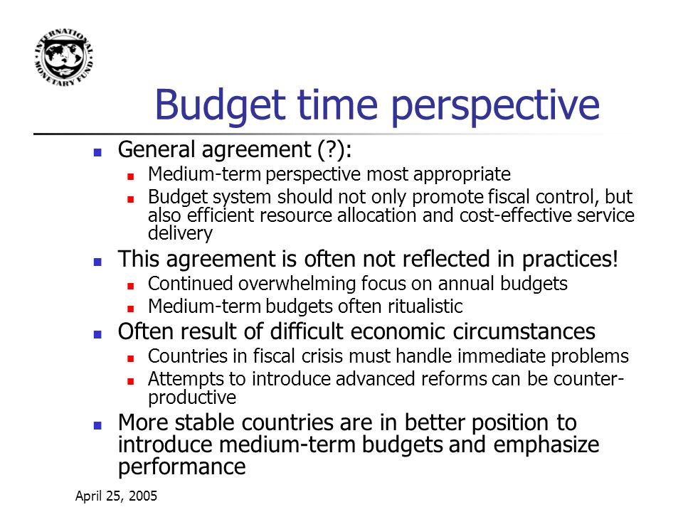 April 25, 2005 Budget time perspective General agreement ( ): Medium-term perspective most appropriate Budget system should not only promote fiscal control, but also efficient resource allocation and cost-effective service delivery This agreement is often not reflected in practices.