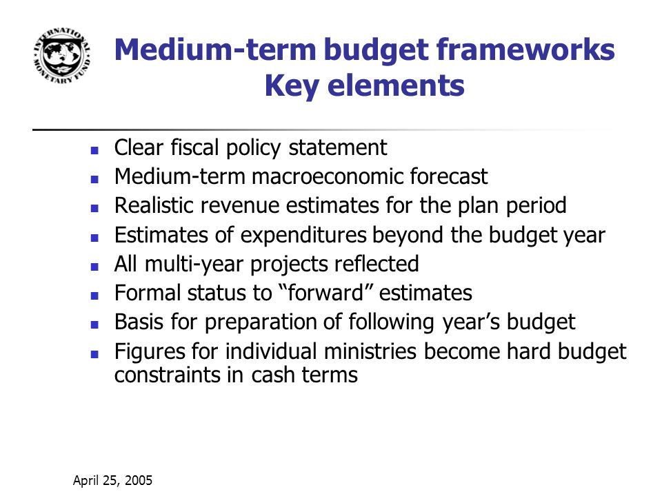 April 25, 2005 Medium-term budget frameworks Key elements Clear fiscal policy statement Medium-term macroeconomic forecast Realistic revenue estimates for the plan period Estimates of expenditures beyond the budget year All multi-year projects reflected Formal status to forward estimates Basis for preparation of following year's budget Figures for individual ministries become hard budget constraints in cash terms