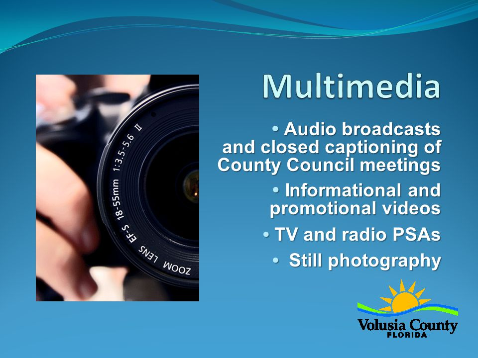  Audio broadcasts and closed captioning of County Council meetings  Informational and promotional videos  TV and radio PSAs  Still photography