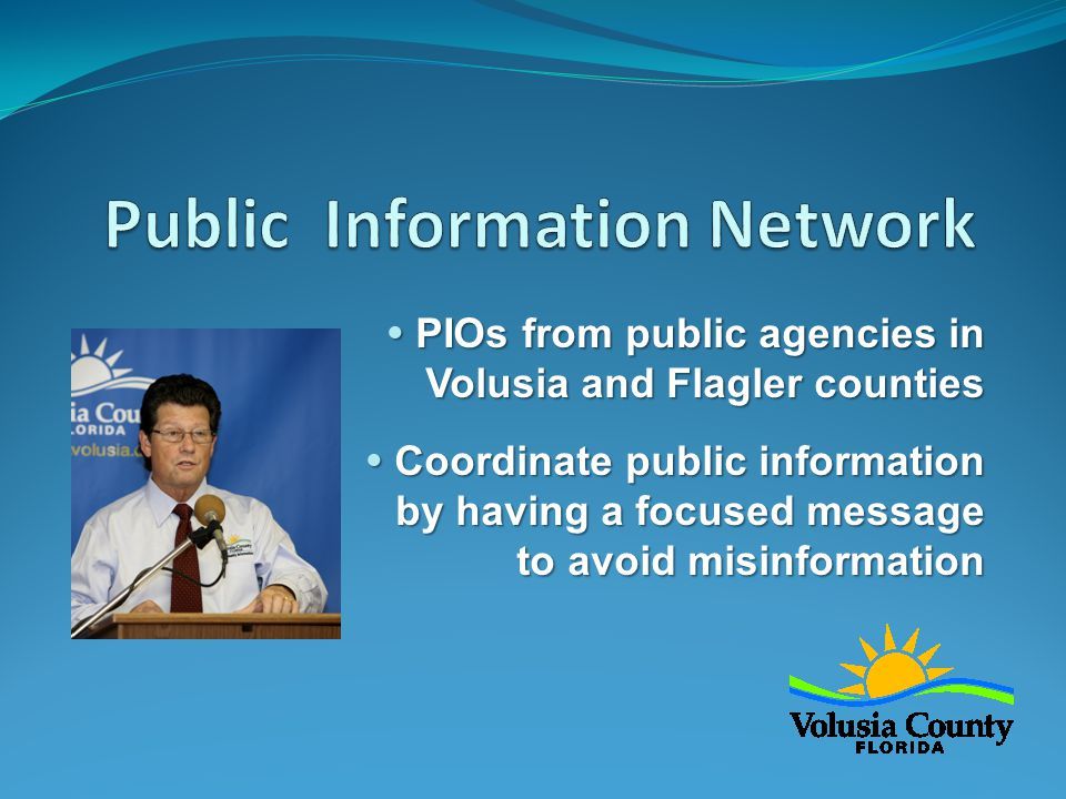  PIOs from public agencies in Volusia and Flagler counties  Coordinate public information by having a focused message to avoid misinformation
