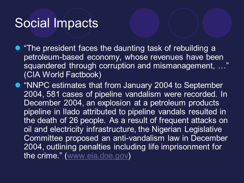 Social Impacts The president faces the daunting task of rebuilding a petroleum-based economy, whose revenues have been squandered through corruption and mismanagement, … (CIA World Factbook) NNPC estimates that from January 2004 to September 2004, 581 cases of pipeline vandalism were recorded.