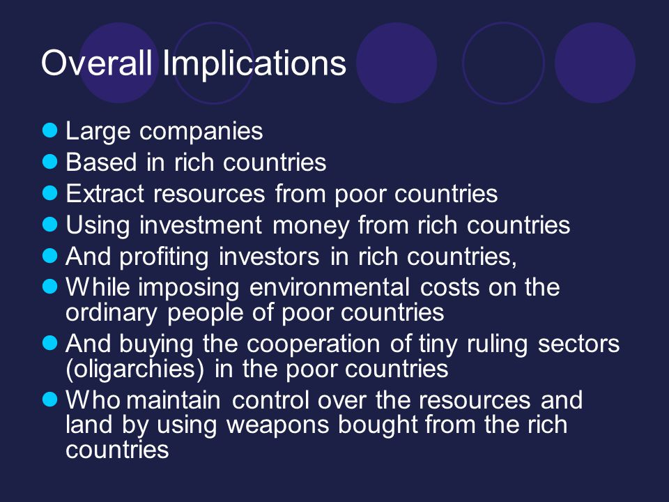 Overall Implications Large companies Based in rich countries Extract resources from poor countries Using investment money from rich countries And profiting investors in rich countries, While imposing environmental costs on the ordinary people of poor countries And buying the cooperation of tiny ruling sectors (oligarchies) in the poor countries Who maintain control over the resources and land by using weapons bought from the rich countries