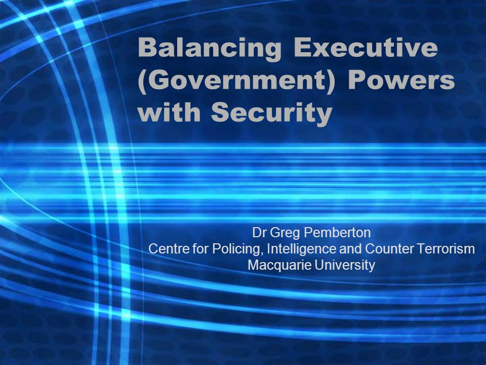 Balancing Executive (Government) Powers with Security Dr Greg Pemberton Centre for Policing, Intelligence and Counter Terrorism Macquarie University