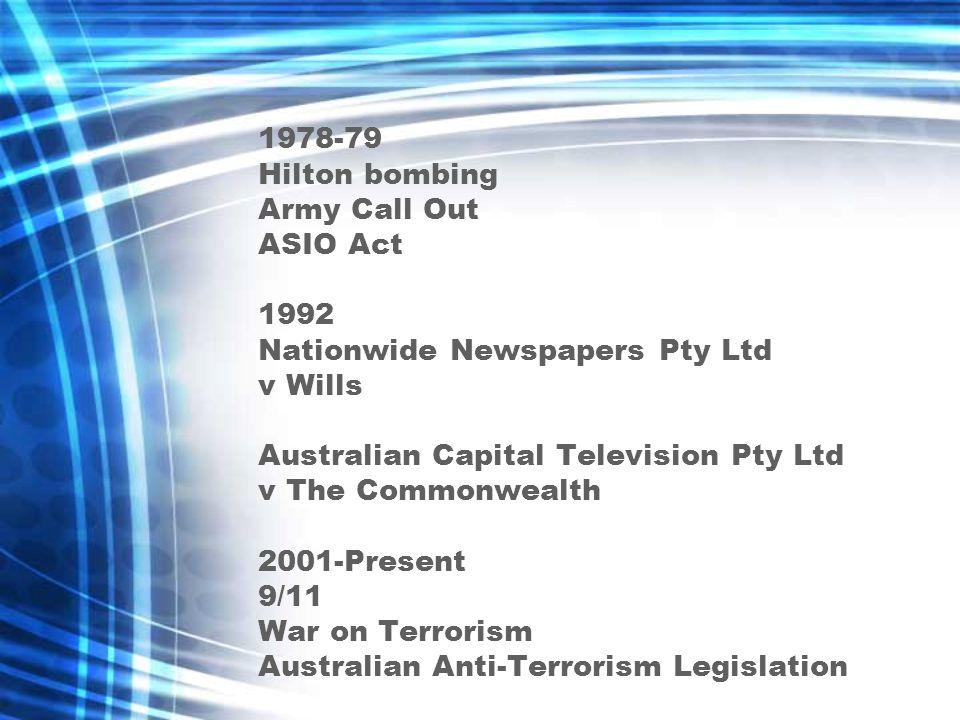 1978-79 Hilton bombing Army Call Out ASIO Act 1992 Nationwide Newspapers Pty Ltd v Wills Australian Capital Television Pty Ltd v The Commonwealth 2001-Present 9/11 War on Terrorism Australian Anti-Terrorism Legislation