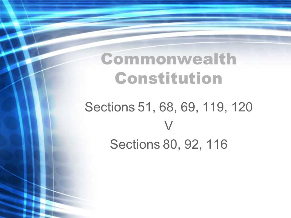 Commonwealth Constitution Sections 51, 68, 69, 119, 120 V Sections 80, 92, 116