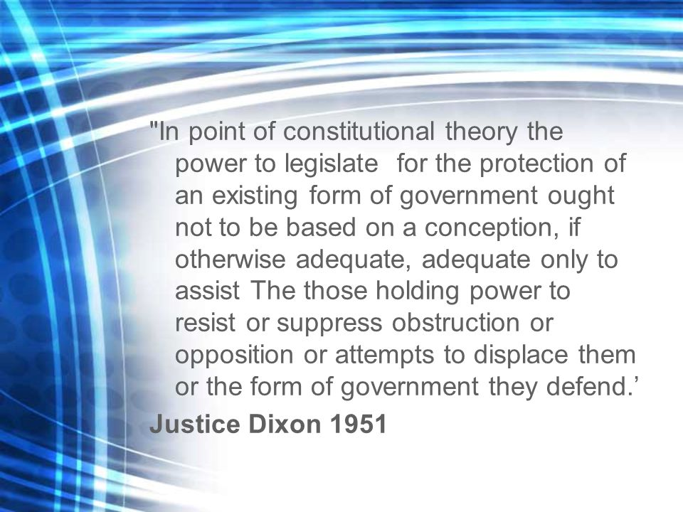 In point of constitutional theory the power to legislate for the protection of an existing form of government ought not to be based on a conception, if otherwise adequate, adequate only to assist The those holding power to resist or suppress obstruction or opposition or attempts to displace them or the form of government they defend.' Justice Dixon 1951