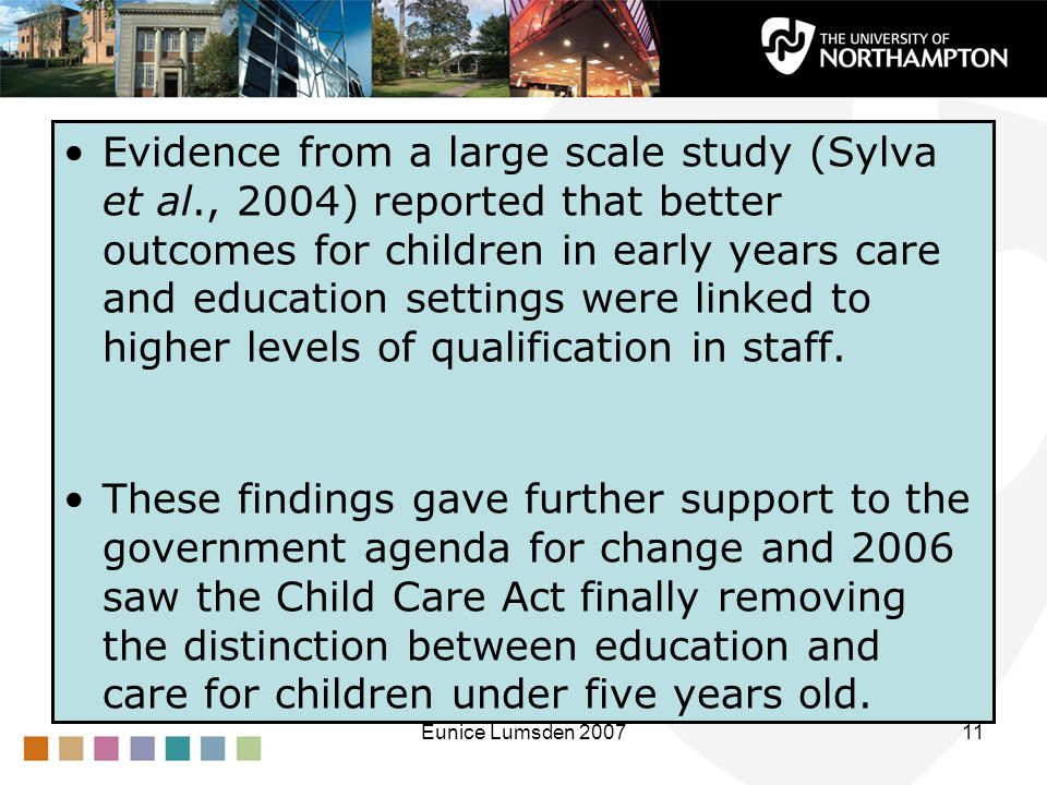 Eunice Lumsden 200711 Evidence from a large scale study (Sylva et al., 2004) reported that better outcomes for children in early years care and education settings were linked to higher levels of qualification in staff.