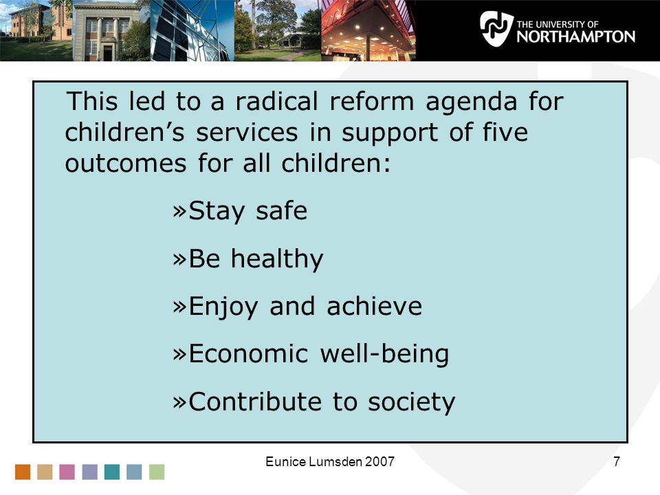 Eunice Lumsden 20077 This led to a radical reform agenda for children's services in support of five outcomes for all children: »Stay safe »Be healthy »Enjoy and achieve »Economic well-being »Contribute to society