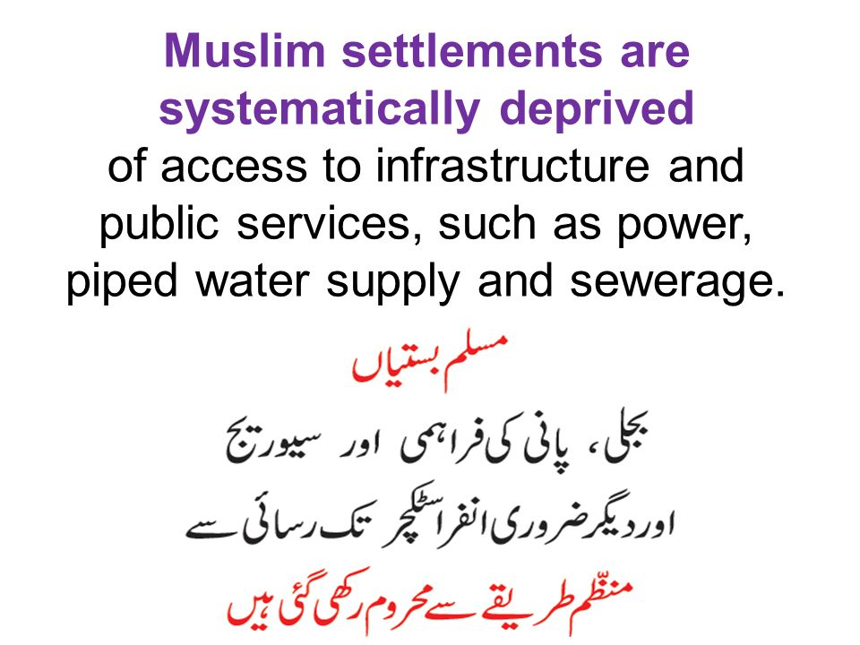 Muslim settlements are systematically deprived of access to infrastructure and public services, such as power, piped water supply and sewerage.